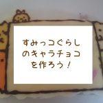 【画力不要!】すみっコぐらしのキャラチョコを作ってみた